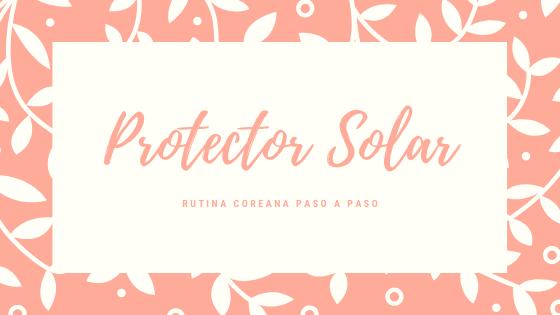 Rutina Coreana de Belleza: Protector Solar